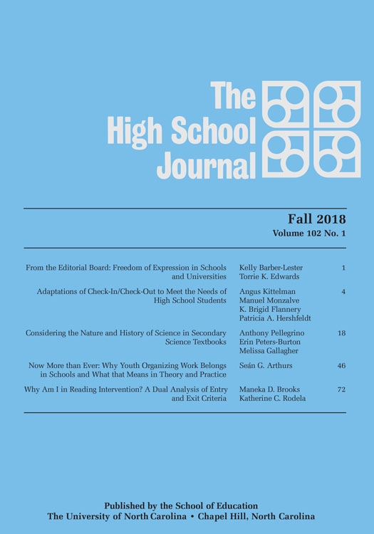 The High School Journal, Fall 2018, Volume 102 No.1, From the Editorial Board: Freedom of Expression in Schools and Universities, Kelly Barber-Lester, Torrie K. Edwards, 1; Adaptations of Check-In/Check-Out to Meet the Needs of High School Students, Angus Kittelman, Manuel Monzalve, K. Brigid Flannery, Patricia A. Hershfeldt, 4; Considering the Nature and History of Science in Secondary Science Textbooks, Anthony Pellegrino, Erin Peters-Burton, Melissa Gallagher, 18; Now More than Ever: Why Youth Organizing Work Belongs in Schools and What that Means in Theory and Practice, Sean G. Arthurs, 46; Why Am I in Reading Intervention? A Dual Analysis of Entry and Exit Criteria, Maneka D. Brooks, Katherine C. Rodela, 72. Published by the School of Education, The University of North Carolina, Chapel Hill, North Carolina