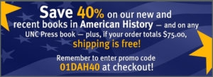 Save 40% on our new and recent books in American History--and on any UNC Press book--plus, if your order totals $75 or more, shipping is free! Remember to enter promo code 01DAH40 at checkout!