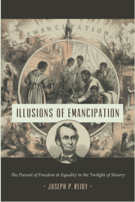 """Illusions of Emancipation: The Pursuit of Freedom & Equality in the Twilight of Slavery, by Joseph P. Reidy, in the Littlefield History of the Civil War Era series. Read a sample on the book page. """"Reidy's remarkable ###Illusions of Emancipation# puts us in the midst of revolutionary events as only history's participants could have made and experienced them. Reidy offers us multiple perspectives on moments of trauma, triumph, and everyday life that reveal emancipation as the unexpected, determined, lurching, and slippery process that it was, driven by struggles of many sorts in an environment of volatility and uncertainty. Compelling reading for anyone interested in how history unfolds.""""--Steven Hahn, author of A Nation under Our Feet: Black Political Struggles in the Rural South from Slavery to the Great Migration"""