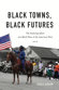 Black Towns, Black Futures: The Enduring Allure of a Black Place in the American West, by Karla Slocum